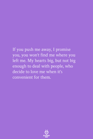 Big But: If you push me away, I promise  you, you won't find me where you  left me. My hearts big, but not big  enough to deal with people, who  decide to love me when it's  convenient for them.