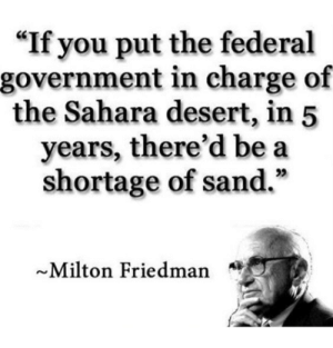 """Government, Milton Friedman, and Desert: """"If you put the federal  government in charge of  the Sahara desert, in 5  years, there'd be a  shortage of sand.""""  35  ~Milton Friedman In 5 years.."""