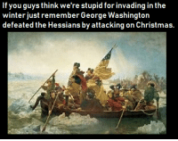Christmas, Winter, and George Washington: If you quvs think we're stupid for invading in the  winter just remember George Washington  defeated the Hessians by attacking on Christmas.