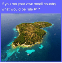 Own, You, and Ran: If you ran your own small country  what would be rule