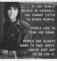 Got, Down, and Believe: IF YOU REALLY  BELIEVE IN YOURSELF  YOU CANNOT LISTEN  TO OTHER PEOPLE.  PEOPLE LIKE TO  TEAR YOU DOWN.  PEOPLE ARE ALWAYS  GOING TO TAKE SHOTS.  YOU'VE JUST GOT  TO GO FOR IT