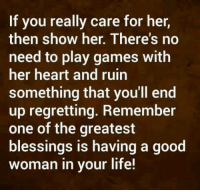 Good Woman: If you really care for her,  then show her. There's no  need to play games with  her heart and ruin  something that you'll end  up regretting. Remember  one of the greatest  blessings is having a good  woman in your life!
