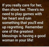 Life, Memes, and Games: If you really care for her,  then show her. There's no  need to play games with  her heart and ruin  something that you'll end  up regretting. Remember  one of the greatest  blessings is having a good  woman in your life!