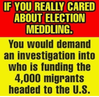 meddling: IF YOU REALLY CARED  ABOUT ELECTION  MEDDLING.  You would demand  an investigation into  Who is funding the  4,000 migrants  headed to the U.S.