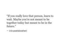 "Future, Love, and Today: ""If you really love that person, learn to  wait. Maybe you're not meant to be  together today but meant to be in the  future.""  - (via poetsloveher)"