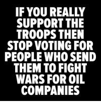 Memes, Fight, and 🤖: IF YOU REALLY  SUPPORT THE  TROOPS THEN  STOP VOTING FOR  PEOPLE WHO SEND  THEM TO FIGHT  WARS FOR OIL  COMPANIES Great place to start.