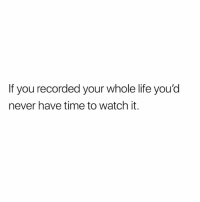 Life, Memes, and Free: If you recorded your whole life you'd  never have time to watch it. Want 50% off this watch and freeshipping? Follow @viclolux for free shipping and 50% off the top trending watches on market! They also release free products once a month so sign up to win!