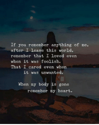 Heart, World, and Gone: If you remember anything of me,  after I leave this world,  remember that I loved even  when it was foolish.  That I cared even when  it was unwanted  When my body is gone  remember my heart.