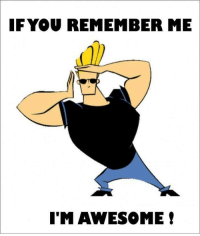 Awesome: IF YOU REMEMBER ME  I'M AWESOME