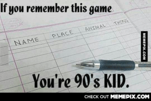 It was one of the best games ever.omg-humor.tumblr.com: If you remember this game  THING  ANIMAL  PLACE  NAME  You're 90's KID.  CHECK OUT MEMEPIX.COM  MEMEPIX.COM It was one of the best games ever.omg-humor.tumblr.com