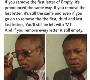 Mind blown: If you remove the first letter of Empty, it's  pronounced the same way, if you remove the  last letter, it's still the same and even if you  go on to remove the the first, third and last  last letters, You'll still be left with 'MT  And if you remove every letter it still empty.  Ig pun bible Mind blown