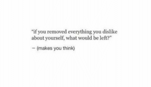 "Makes You Think: ""if you removed everything you dislike  about yourself, what would be left  -(makes you think)"