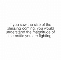Family, Friends, and God: If you saw the size of the  blessing coming, you would  understand the magnitude of  the battle you are fighting Blessings Coming 💫 understanding size battle fight trust god universe blessings you believe worth miracle baby new perfect love best friends amazing family money goodvibes happy life loveyourself truth quote qotd selflove thebehappyproject