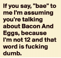 "Bae, Dumb, and Fucking: If you say, ""bae"" to  me I'm assuming  you're talking  about Bacon And  Eggs, because  I'm not 12 and that  word is fucking  dumb."