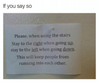 Girl Memes, Running, and Down: If you say so  Please, when using the stairs  Stay to the right when going up.  stay to the left when going down.  This will keep people from  running into each other. 😂😂😂😂