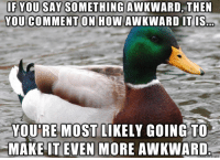 Awkward, How, and You: IF YOU SAY SOMETHINGAWKWARD, THE  YOU COMMENT ON HOW AWKWARD IT IS  YOU'RE MOST LIKELY GOING TO  MAKEİT EVEN MORE AWKWARD Mostly for the struggling young guys out there