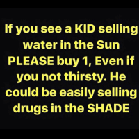 Drugs, Shade, and Thirsty: If you see a KID selling  water in the Sun  PLEASE buy 1, Even if  you not thirsty. He  could be easily selling  drugs in the SHADE Real Talk! 💯 https://t.co/i7lNKpVhfm