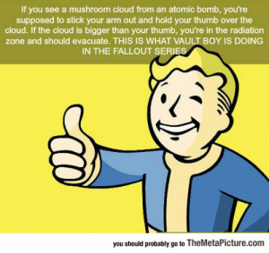 lolzandtrollz:  Always Thought He Was Telling Me 'Good Job': If you see a mushroom cloud from an atomic bomb, you're  supposed to stick your arm out and hold your thumb over the  cloud. If the cloud is bigger than your thumb, you're in the radiation  zone and should evacuate. THIS IS WHAT VAULT BOY IS DOING  IN THE FALLOUT SERIES  you should probably go to TheMetaPicture.com lolzandtrollz:  Always Thought He Was Telling Me 'Good Job'