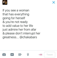 Sometimes there's just not enough words...: If you see a woman  that has everything  going for herself  & you're not ready  to add value to her life  just admire her from afar  & please don't interrupt her  greatness... Cachakabars  GIF  E  -44  Tweet Sometimes there's just not enough words...