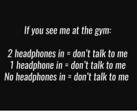 Pretty straight forward.: If you see me at the gym:  2 headphones in - don't talk to me  1 headphone in-don't talk to me  No headphones in-don't talk to me Pretty straight forward.