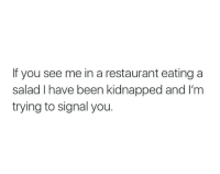 Restaurant, Been, and You: If you see me in a restaurant eating a  salad I have been kidnapped and I'm  trying to signal you.