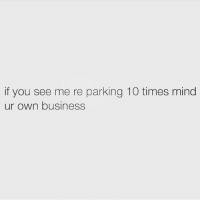 Love, Memes, and Business: if you see me re parking 10 times mind  ur own business Nothing to see here 🖕🏼 Follow my love @scouse_ma @scouse_ma @scouse_ma @scouse_ma