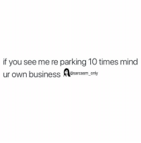Funny, Memes, and Business: if you see me re parking 10 times mind  ur own business Aesarcasm only SarcasmOnly