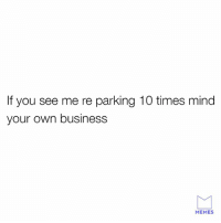 Please and thank you.: If you see me re parking 10 times mind  your own business  MEMES Please and thank you.
