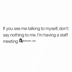 (via twitter-aafire_): If you see me talking to myself, don't  say nothing to me. l'm having a staff  meeting Alesarcam, nty (via twitter-aafire_)