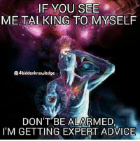 """Memes, Hallmark, and 🤖: IF YOU SEE  METALKING TO MYSELF  Q4biddenknowledge  DON'T BE ALARMED  IM GETTING EXPERT ADVICE Talk to yourself out loud? Doesn't that mean you're becoming daft? Losing it? Ready for the funny farm? Not at all. Talking with yourself not only relieves the loneliness, it may also make you smarter. It helps you clarify your thoughts, tend to what's important and firm up any decisions you're contemplating. There's just one proviso: You become smarter only if you speak respectfully to yourself. I know one woman, a sane and lovely lady, who is not so lovely to herself. Her self-talk is a testament to everything she has done wrong. """"You idiot!"""" is her hallmark headline, followed with a complete dressing down. """"You should have done it this way; you should have been aware of that; you should have thought of it sooner."""" That kind of self-talk is worse than no talk at all. So if your style is like her style, cut it out. Right now. Begin talking to yourself like you are your own best friend. Which you are. 4biddenknowledge"""