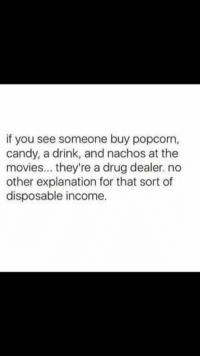 Candy, Drug Dealer, and Drugs: if you see someone buy popcorn,  candy, a drink, and nachos at the  movies... they're a drug dealer. no  other explanation for that sort of  disposable income.