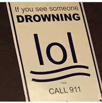 Lol, Memes, and 🤖: If you see someone  DROWNING  lol  THEN  CALL 911 Lol