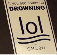Lol: If you see someone  DROWNING  lol  THEN  CALL 911 Lol