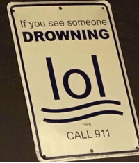 me_irl: If you see someone  DROWNING  lol  THEN  CALL 911 me_irl
