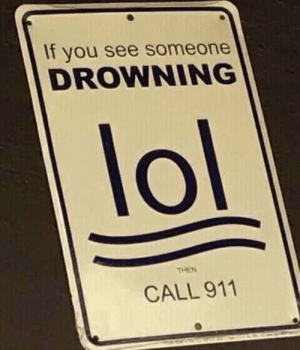 me_irl by ShappaDap MORE MEMES: If you see someone  DROWNING  lol  THEN  CALL 911 me_irl by ShappaDap MORE MEMES