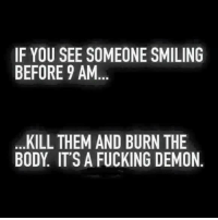 I need all the coffee... and happy Thursday Heathens!   ~Sinny~: IF YOU SEE SOMEONE SMILING  BEFORE 9 AM  KILL THEM AND BURN THE  BODY IT'S A FUCKING DEMON I need all the coffee... and happy Thursday Heathens!   ~Sinny~