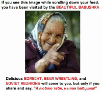 "If You See This Image While Scrolling: If you see this image while scrolling down your feed,  you have been visited by the  BEAUTIFUL BABUSHKA  Delicious  BORSCHT, BEAR WRESTLING  and  SOVIET REUNIONS will come to you, but only if you  share and say,  ""9 nHo6n Ho Tebs, Mbinan Ea6yuka!"""