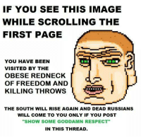 "Show some goddamn respect: IF YOU SEE THIS IMAGE  WHILE SCROLLING THE  FIRST PAGE  YOU HAVE BEEN  VISITED BY THE  OBESE REDNECK  da  OF FREEDOM AND  KILLING THROWS  THE SOUTH WILL RISE AGAIN AND DEAD RUSSIANS  WILL COME TO YOU ONLY IF YOU POST  ""SHOW SOME GODDAMN RESPECT  IN THIS THREAD. Show some goddamn respect"