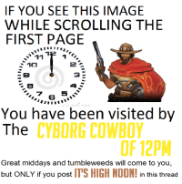 12 O'CLOCK: IF YOU SEE THIS IMAGE  WHILE SCROLLING THE  FIRST PAGE  11  1a  5  You have been visited by  The  CYBORG COWBOY  Great middays and tumbleweeds will come to you,  but ONLY if you post  ITS HIGH NOON!  in this thread 12 O'CLOCK