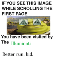 If You See This Image While Scrolling: IF YOU SEE THIS IMAGE  WHILE SCROLLING THE  FIRST PAGE  You have been visited by  The Illuminati  Better run, kid.