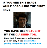 <p>Fuck! It&rsquo;s the CIA</p>: IF YOU SEE THIS IMAGE  WHILE SCROLLING THE FIRST  PAGE  YOU HAVE BEEN CAUGHT  BY THE CIA DIRECTOR  Good luck & prosperity will come to  you, but only if you confirm that  getting caught was part of your plan. <p>Fuck! It&rsquo;s the CIA</p>