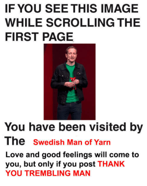 p1ch: He's back: IF YOU SEE THIS IMAGE  WHILE SCROLLING THE  FIRST PAGE  You have been visited by  The swedish Man of Yarn  Love and good feelings will come to  you, but only if you post THANK  YOU TREMBLING MAN p1ch: He's back