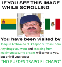 "If You See This Image While Scrolling: IF YOU SEE THIS IMAGE  WHILE SCROLLING  You have been visited by  Joaquin Archivaldo ""El Chapo"" Guzman Loera  Any drugs you want and escaping from  maximum security prisons will come to you,  but only if you repost  NO PUEDES TRAPO EL CHAPO"""