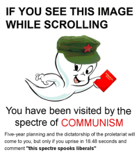 "sp☭☭ky: IF YOU SEE THIS IMAGE  WHILE SCROLLING  You have been visited by the  Spectre of  COMMUNISM  Five-year planning and the dictatorship of the proletariat will  come to you, but only if you uprise in  18.48 seconds and  comment  ""this spectre spooks liberals sp☭☭ky"