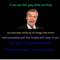 thank mr brexit: if you see this jpeg while scrolling  you have been visited by mr farage from brexit  bad economies and few trades will come to you  but only if you comment  thank mr brexit on this picture. thank mr brexit