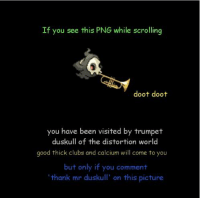 Doot Doot: If you see this PNG while scrolling  doot doot  you have been visited by trumpet  duskull of the distortion world  good thick clubs and calcium will come to you  but only if you comment  thank mr duskull' on this picture