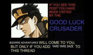 Yare yare daze: IF YOU SEE THIS  POST YOU HAVE  BEEN VISITED  BY THE  GOOD LUCK  CRUSADER  BIZARRE ADVENTURES WILL COME TO YOU,  BUT ONLY IF YOU ADD YARE YARE DAZE TO  THIS THREAD Yare yare daze
