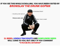 """Cyka: IF YOU SEE THIS WHILE SCROLLING, YoU HAVE BEEN VISITED BY  BRONISLAV THE DRUNK GOPNIK  Is that beer there?  should buy new tracksuit.  What yuo watch, cyka?  Blyat, I have no seeds  2L BEERS, ADIDAS TRACKSUITS AND SUNFLOWER SEEDS  WILL COME TO YOU BUT ONLY IF YOU COMMENT  ''CYKA BLYAT, IDI NAHUI"""""""