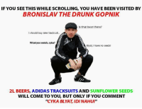 """Cyka: IF YOU SEE THIS WHILE SCROLLING, YOU HAVE BEEN VISITED BY  BRONISLAV THE DRUNK GOPNIK  Is that beer there?  I should buy new tracksuit.  What yuo watch, cyka?  Blyat, have no seeds  2L BEERS, ADIDAS TRACKSUITS AND SUNFLOWER SEEDS  WILL COME TO YOU, BUT ONLY IF YOU COMMENT  """"CYKA BLYAT, IDINAHUI"""""""