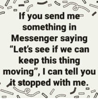 """You Send Me: If you send me  something in  Messenger saying  """"Let's see if we can  keep this thing  moving"""", I can tell you  it stopped with me."""